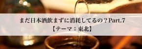 【終了】2/12 【テーマ:東北】まだ日本酒飲まずに消耗してるの?Part.7
